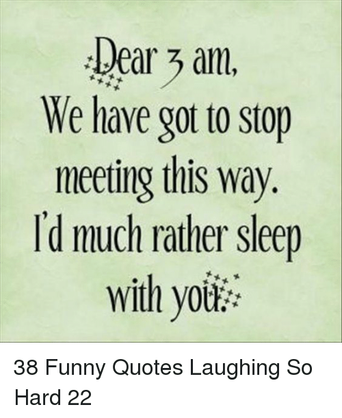 Funny, Quotes, and Sleep: Dear am.  We have got to stop  meeting this way  I'd much rather sleep  with yoik 38 Funny Quotes Laughing So Hard 22