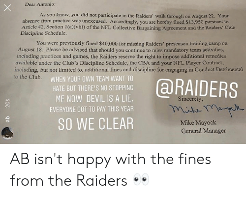 mandatory: Dear Antonio:  As you know, you did not participate in the Raiders' walk through on August 22. Your  absence from practice was unexcused. Accordingly, you are hereby fined $13,950 pursuant to  Article 42, Section 1 (a)(viii) of the NFL Collective Bargaining Agreement and the Raiders' Club  Discipline Schedule.  You were previously fined $40,000 for missing Raiders' preseason training camp on  August 18. Please be advised that should you continue to miss mandatory team activities,  including practices and games, the Raiders reserve the right to impose additional remedies  available under the Club's Discipline Schedule, the CBA and your NFL Player Contract,  including, but not limited to, additional fines and discipline for engaging in Conduct Detrimental  to the Club.  WHEN YOUR OWN TEAM WANT TO  @RAIDERS  HATE BUT THERE'S NO STOPPING  ME NOW DEVIL IS A LIE.  Sincerely,  EVERYONE GOT TO PAY THIS YEAR  SO WE CLEAR  Mike Mayock  General Manager  20s AB isn't happy with the fines from the Raiders 👀