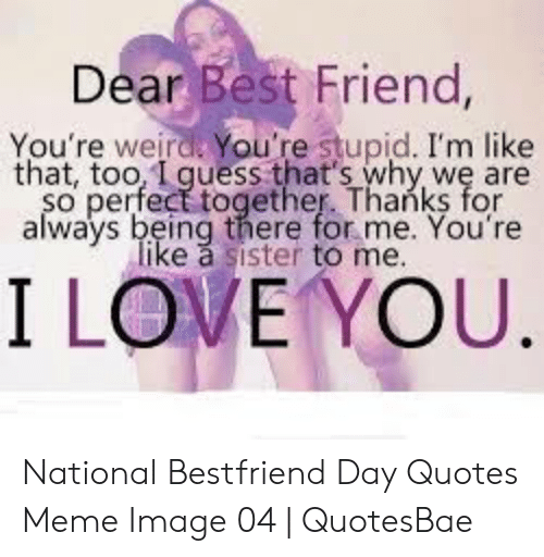National Bestfriend Day: Dear Best Friend,  You're weirdk You're stupid. I'm like  that, too, I quess that's why we are  so perfect together. Thanks for  always being there for me. You're  like a sister to me  I LOVE YOU National Bestfriend Day Quotes Meme Image 04   QuotesBae