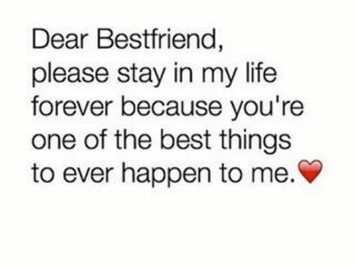 please stay: Dear Bestfriend,  please stay in my life  forever because you're  one of the best things  to ever happen to me