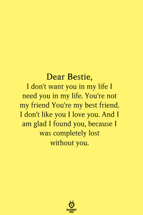 Best Friend, Life, and Love: Dear Bestie,  I don't want you in my life I  need you in my life. You're not  my friend You're my best friend.  I don't like you I love you. And I  am glad I found you, because I  was completely lost  without you.  RELATIONSHIP  ES