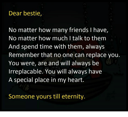 Friends, Memes, and Heart: Dear bestie,  No matter how many friends I have,  No matter how much I talk to them  And spend time with them, always  Remember that no one can replace you.  You were, are and will always be  Irreplacable. You will always have  A special place in my heart.  Someone yours till eternity.