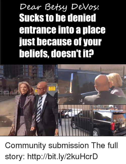 Submissives: Dear Betsy DeVos  Sucks to be denied  entrance into a place  Just because of your  beliefs, doesn'tit? Community submission  The full story: http://bit.ly/2kuHcrD