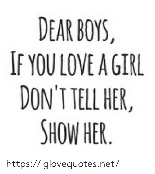Love, Girl, and Boys: DEAR BOYS,  IF YOU LOVE A GIRL  DON'T TELL HER,  SHOW HER https://iglovequotes.net/