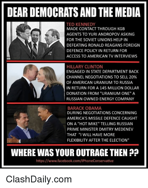 """kgb: DEAR DEMOCRATSANDTHEMEDIA  TED KENNEDY  MADE CONTACT THROUGH KGB  AGENTS TO YURI ANDROPOV ASKING  FOR THE SOVIET UNIONS HELP IN  DEFEATING RONALD REAGANS FOREIGN  DEFENCE POLICY IN RETURN FOR  ACCESS TO AMERICAN TV INTERVIEWS  HILLARY CLINTON  ENGAGED IN STATE DEPARTMENT BACK  CHANNEL NEGOTIATIONS TO SELL 20%  OF AMERICAN URANIUM TO RUSSIA  IN RETURN FOR A 145 MILLION DOLLAR  DONATION FROM """"URANIUM ONE"""" A  RUSSIAN OWNED ENERGY COMPANY  BARACK OBAMA  DURING NEGOTIATIONS CONCERNING  AMERICA'S MISSILE DEFENCE CAUGHT  ON A """"HOT MIKE"""" TELLING RUSSIAN  PRIME MINISTER DMITRY MEDENEV  THAT """"I WILL  HAVE MORE  FLEXIBILITY AFTER THE ELECTION""""  WHERE WASYOUROUTRAGE THEN  https://www.facebook.com/lPhoneConservative ClashDaily.com"""
