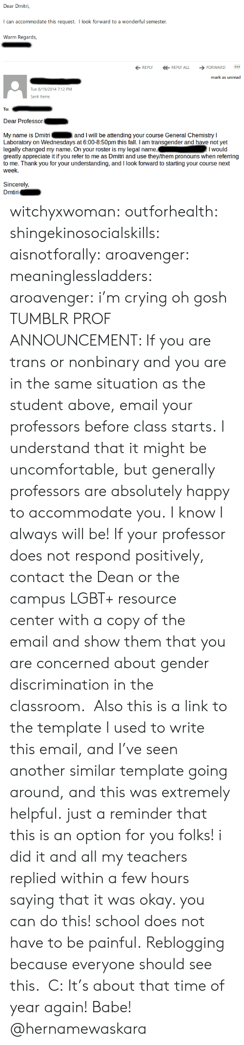 Wednesdays: Dear Dmitri,  can accommodate this request. I look forward to a wonderful semester  Wann Reak  REPLYREPLY ALL FORWARD  mark as unread  Tue 8/19/2014 7:12 PM  Sent Item  To:  Dear Professor  My name is Dmitri  Laboratory on Wednesdays at 6:00-8:50pm this fall. I am transgender and have not yet  legally changed my name. On your roster is my legal name,Iwould  greatly appreciate it if you refer to me as Dmitri and use they/them pronouns when referring  to me. Thank you for your understanding, and I look forward to starting your course next  week.  and I will be attending your course General Chemistry I  Sincerely,  iri witchyxwoman:  outforhealth: shingekinosocialskills:  aisnotforally:  aroavenger:  meaninglessladders:  aroavenger:  i'm crying oh gosh  TUMBLR PROF ANNOUNCEMENT: If you are trans or nonbinary and you are in the same situation as the student above,email your professors before class starts.I understand that it might be uncomfortable, but generally professors are absolutely happy to accommodate you.I know I always will be! If your professor does not respond positively, contact the Dean or the campus LGBT+ resource centerwith a copy of the emailand show them that you are concerned about gender discrimination in the classroom.  Also this is a link to the template I used to write this email, and I've seen another similar template going around, and this was extremely helpful.  just a reminder that this is an option for you folks! i did it and all my teachers replied within a few hours saying that it was okay. you can do this! school does not have to be painful.   Reblogging because everyone should see this. C:  It's about that time of year again!   Babe! @hernamewaskara