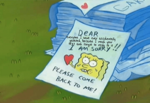 I Read: DEAR  everyone I have ever accidentally  ghosted because I read your  text and forgot to reply to it  AM' SORRY  PLEASE COME  BACK To ME!