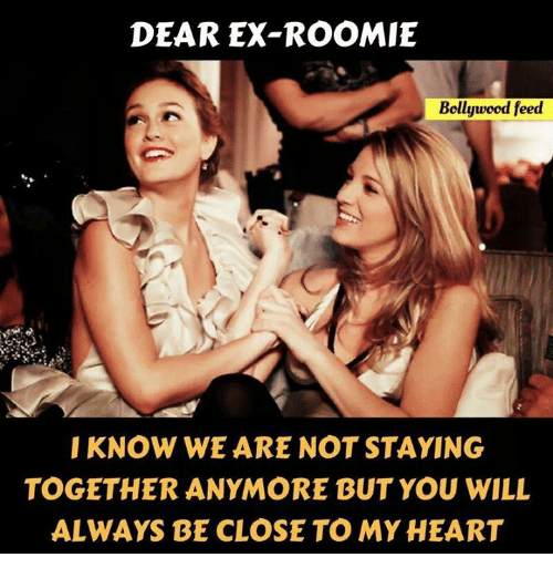 roomie: DEAR EX-ROOMIE  Bollywood feed  I KNOW WE ARE NOT STAYING  TOGETHER ANYMORE BUT YOU WILL  ALWAYS BE CLOSE TO MYHEART