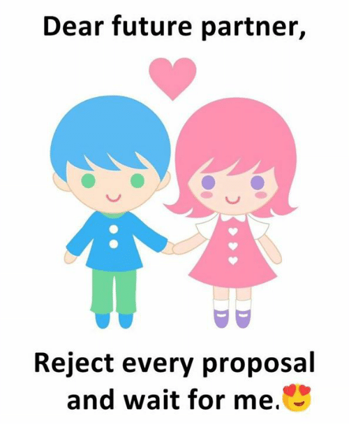 wait for me: Dear future partner,  Reject every proposal  and wait for me.