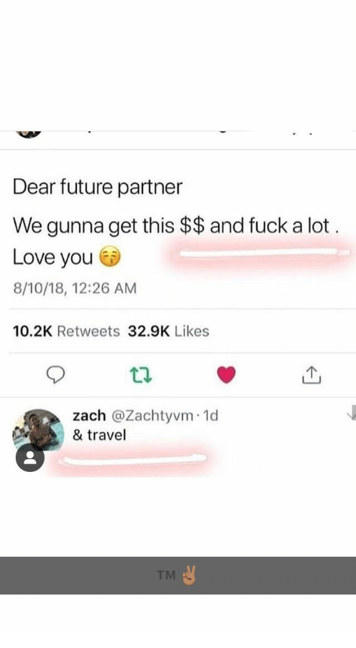 Future, Love, and Fuck: Dear future partner  We gunna get this $$and fuck a lot  Love you  8/10/18, 12:26 AM  10.2K Retweets 32.9K Likes  zach @Zachtyvm 1o  & travel  TM