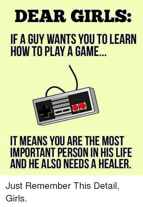 Play A Game: DEAR GIRLS:  IF A GUY WANTS YOU TO LEARN  HOW TO PLAY A GAME  IT MEANS YOU ARE THE MOST  IMPORTANT PERSON IN HIS LIFE  AND HE ALSO NEEDS A HEALER <p>Just Remember This Detail, Girls.</p>