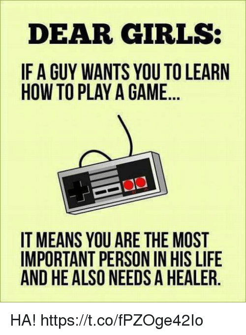 Girls, Life, and Game: DEAR GIRLS:  IF A GUY WANTS YOU TO LEARN  HOW TO PLAY A GAME  IT MEANS YOU ARE THE MOST  IMPORTANT PERSON IN HIS LIFE  AND HE ALSO NEEDS A HEALER HA! https://t.co/fPZOge42Io