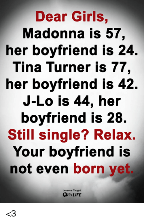 j lo: Dear Girls,  Madonna is 57,  her boyfriend is 24  Tina Turner is 77,  her boyfriend IS 42.  J-Lo is 44, her  boyfriend is 28  Still single? Relax.  Your boyfriend is  not even born yet  Lessons Taught  By LIFE <3