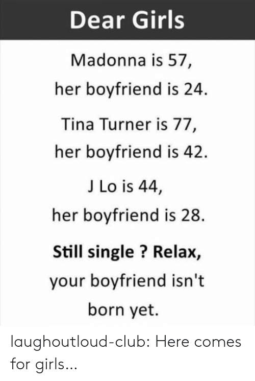 j lo: Dear Girls  Madonna is 57,  her boyfriend is 24.  Tina Turner is 77  her boyfriend is 42.  J Lo is 44,  her boyfriend is 28  Still single? Relax,  your boyfriend isn't  born yet. laughoutloud-club:  Here comes for girls…