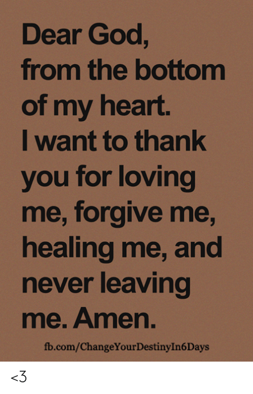 God, Memes, and Thank You: Dear God,  from the bottomm  of my heart.  I want to thank  you for loving  me, forgive me,  healing me, and  never leaving  me. Amen  fb.com/ChangeYourDestinyIn6Days <3