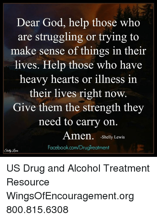 Drugs, Facebook, and God: Dear God, help those who  are struggling or trying to  make sense of things in their  lives. Help those who have  heavy hearts or illness in  their lives right now.  Give them the strength they  need to carry on.  Amen, -Shelly Lewis  Facebook.com/Druglreatment US Drug and Alcohol Treatment Resource  WingsOfEncouragement.org 800.815.6308