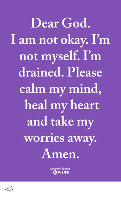 God, Life, and Memes: Dear God.  I am not okay. I'm  not myself. I'm  drained. Please  calm my mind,  heal my heart  and take my  worries away.  Amen.  Lessons Taught  By LIFE <3