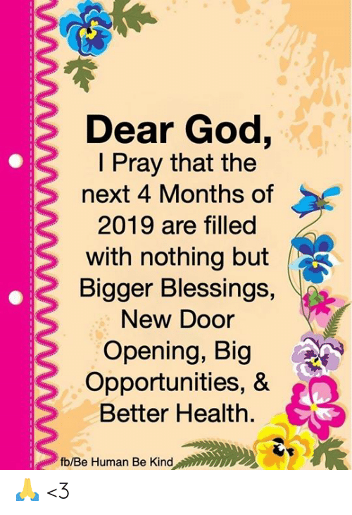 God, Memes, and Blessings: Dear God,  I Pray that the  next 4 Months of  2019 are filled  with nothing but  Bigger Blessings,  New Door  Opening, Big  Opportunities, &  Better Health.  fb/Be Human Be Kind 🙏 <3