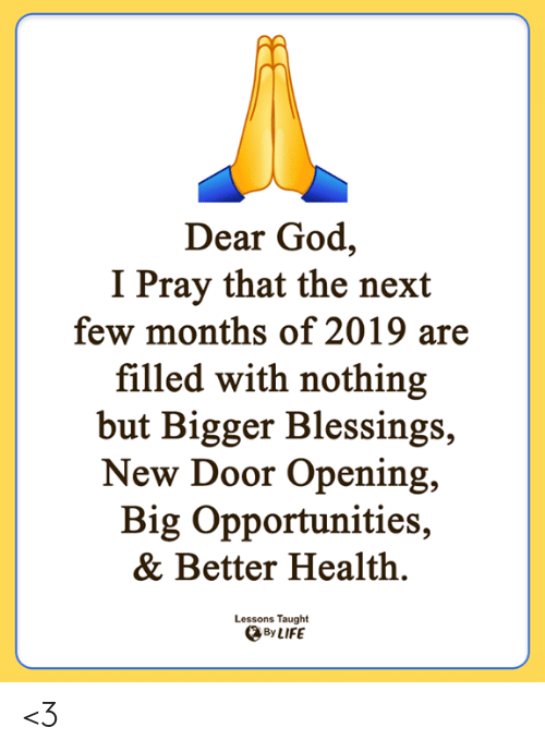 God, Life, and Memes: Dear God,  I Pray that the next  few months of 2019 are  filled with nothing  but Bigger Blessings  New Door Opening,  Big Opportunities  & Better Health.  Lessons Taught  By LIFE <3