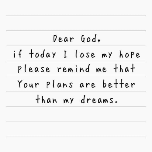 God, Today, and Dreams: Dear God,  if today I lose my hope  please remind me that  Your Plans are better  than my dreams.