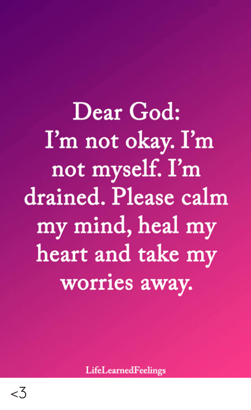 God, Memes, and Heart: Dear God:  I'm not okav. I'm  not myself. I'm  drained. Please calm  my mind, heal my  heart and take my  worries away.  LifeLearnedFeelings <3