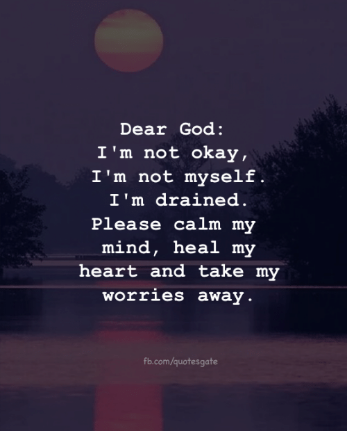i'm not okay: Dear God:  I'm not okay,  I'm not myself .  I'm drained.  ease calm my  mind, heal m  heart and take my  orries away  Pl  fb.com/quotesgate