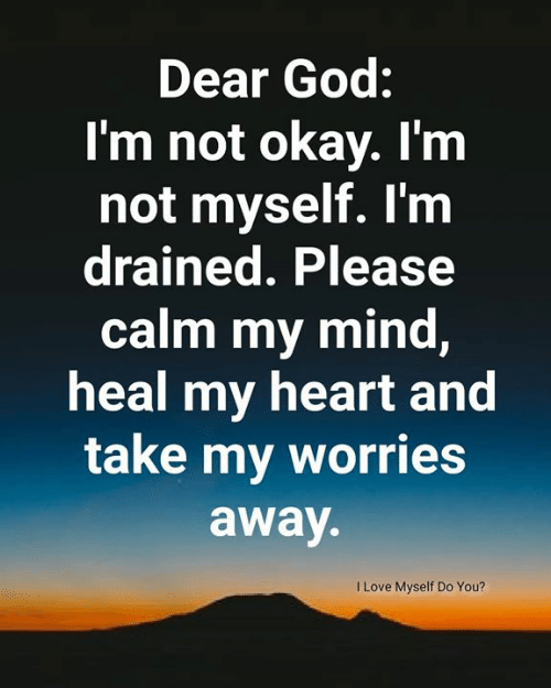 i'm not okay: Dear God:  I'm not okay. I'm  not myself. I'm  drained. Please  calm my mind,  heal my heart and  take my worries  away.  ILove Myself Do You?
