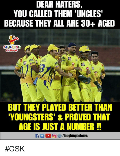 You Called: DEAR HATERS  YOU CALLED THEM 'UNCLES  BECAUSE THEY ALL ARE 30+ AGED  LAUGHING  HAR  BUT THEY PLAYED BETTER THAN  YOUNGSTERS' & PROVED THAT  AGE IS JUST A NUMBER!  RA. 1 2回汐/laughingcolours #CSK