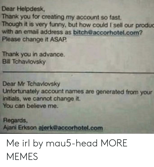 Bitch, Dank, and Funny: Dear Helpdesk,  Thank you for creating my account so fast.  Though it is very funny, but how could I sell our produc  with an email address as bitch@accorhotel.com?  Please change it ASAP  Thank you in advance.  Bill Tchavlovsky  Dear Mr Tchavlovsky  Unfortunately account names are generated from your  initials, we cannot change it.  You can believe me.  Regards,  Ajani Erkson ajerk@accorhotel.com Me irl by mau5-head MORE MEMES