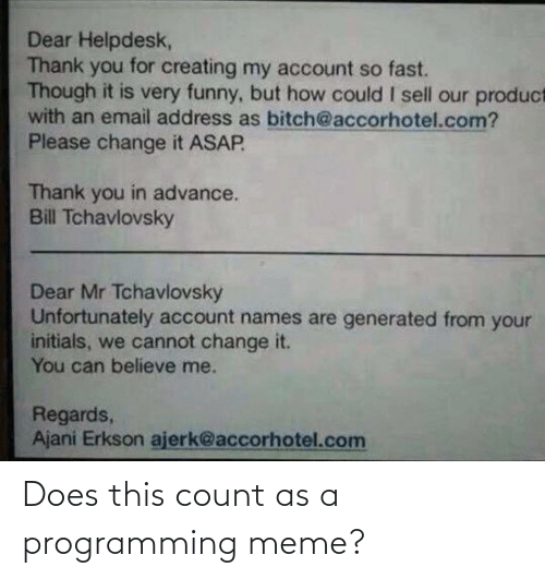 But How: Dear Helpdesk,  Thank you for creating my account so fast.  Though it is very funny, but how could I sell our product  with an email address as bitch@accorhotel.com?  Please change it ASAP  Thank you in advance.  Bill Tchavlovsky  Dear Mr Tchavlovsky  Unfortunately account names are generated from your  initials, we cannot change it.  You can believe me.  Regards,  Ajani Erkson ajerk@accorhotel.com Does this count as a programming meme?