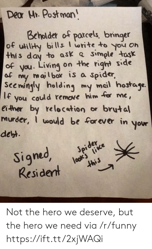 Funny, Spider, and Forever: Dear Hi. Post man  Beholdetr of parcels, bringer  of ulity bills write to you on  this day to ask simple task  of you. Living on the riqht side  of  my mail box is a spider  Seemingly holding my meil hostaje  If you could remove him for me  either by relocetion or brutal  murder, would be forever in your  dett  er  Resident Not the hero we deserve, but the hero we need via /r/funny https://ift.tt/2xjWAQi