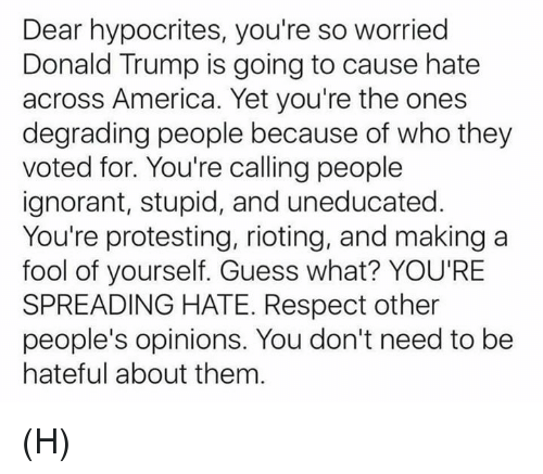 Donald Trump, Memes, and Protest: Dear hypocrites, you're so worried  Donald Trump is going to cause hate  across America. Yet you're the ones  degrading people because of who they  voted for. You're calling people  ignorant, stupid, and uneducated  You're protesting, rioting, and making a  fool of yourself. Guess what? YOU'RE  SPREADING HATE. Respect other  people's opinions. You don't need to be  hateful about them (H)