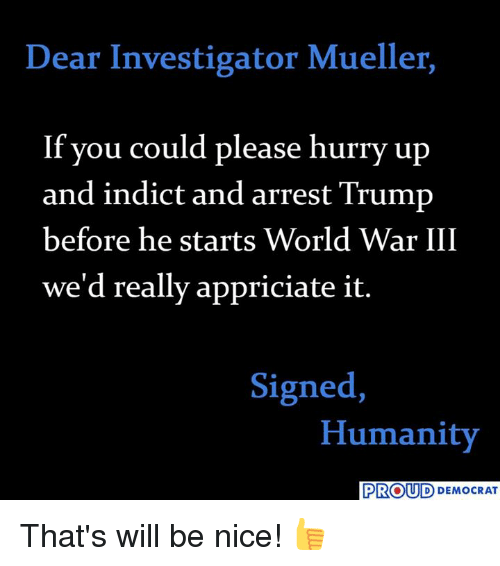 World War III: Dear Investigator Mueller,  If you could please hurry up  and indict and arrest Trump  before he starts World War III  we'd really appriciate it.  Signed,  Humanity  PROUD DEMOCRAT That's will be nice! 👍
