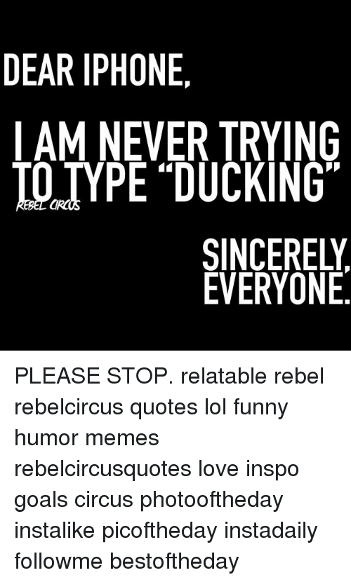 """Rebelcircus: DEAR IPHONE  IAM NEVER TRYING  IO TYPE """"DUCKING  SINCERELY  EVERYONE PLEASE STOP. relatable rebel rebelcircus quotes lol funny humor memes rebelcircusquotes love inspo goals circus photooftheday instalike picoftheday instadaily followme bestoftheday"""