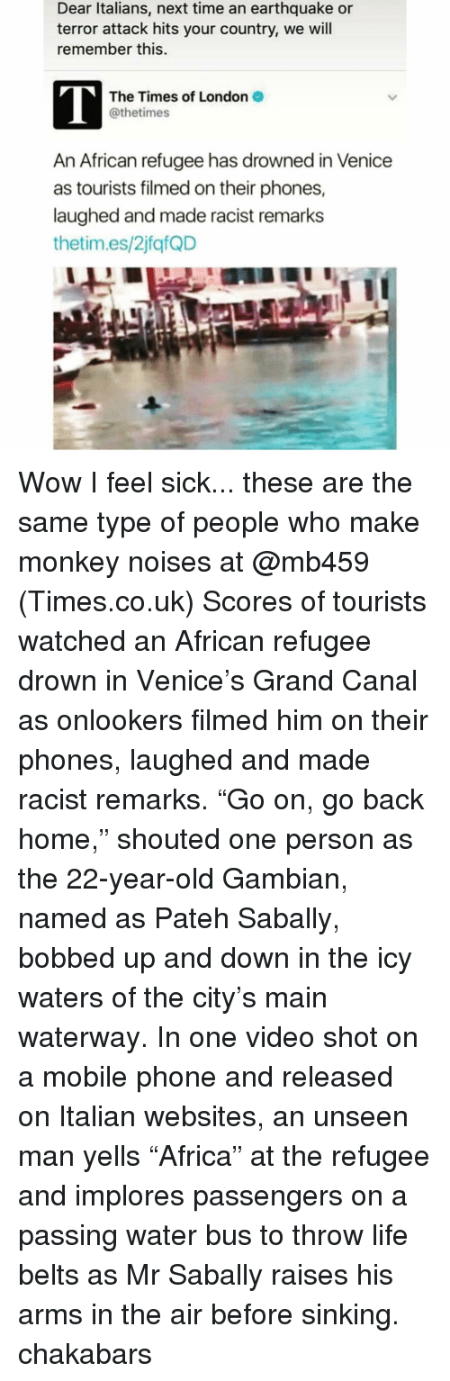 """Throwes: Dear Italians, next time an earthquake or  terror attack hits your country, we will  remember this.  The Times of London 2  @thetimes  An African refugee has drowned in Venice  as tourists filmed on their phones,  laughed and made racist remarks  thetim.es/2jfafQD Wow I feel sick... these are the same type of people who make monkey noises at @mb459 (Times.co.uk) Scores of tourists watched an African refugee drown in Venice's Grand Canal as onlookers filmed him on their phones, laughed and made racist remarks. """"Go on, go back home,"""" shouted one person as the 22-year-old Gambian, named as Pateh Sabally, bobbed up and down in the icy waters of the city's main waterway. In one video shot on a mobile phone and released on Italian websites, an unseen man yells """"Africa"""" at the refugee and implores passengers on a passing water bus to throw life belts as Mr Sabally raises his arms in the air before sinking. chakabars"""