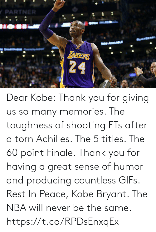 Thank You: Dear Kobe:  Thank you for giving us so many memories. The toughness of shooting FTs after a torn Achilles. The 5 titles. The 60 point Finale.  Thank you for having a great sense of humor and producing countless GIFs.  Rest In Peace, Kobe Bryant.   The NBA will never be the same. https://t.co/RPDsEnxqEx