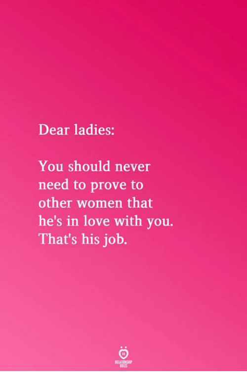 Love, Women, and Never: Dear ladies:  You should never  need to prove to  other women that  he's in love with you.  That's his job.  RELATICNGHP
