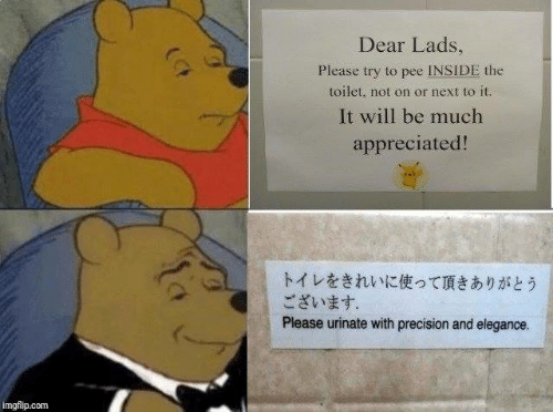 Dank, 🤖, and Com: Dear Lads  Please try to pee İNSİDE the  toilet, not on or next to it.  It will be much  appreciated!  トイレをきれいに使って頂きありがとう  ございます.  Please urinate with precision and elegance.  imgflip.com