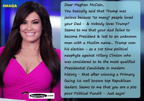 "Trump Won: Dear Meghan McCain,  You basically said that Trump was  jealous because ""so many"" people loved  your Dad & Nobody loves Trump?  Seems to me that your dad failed to  become President & lost to an unknown  man with a Muslim name... Trump won  his election as a 1st time political  neophyte against Hillary Clinton who  was considered to be the most qualified  Presidential Candidate in modem  history that after winning a Primary  facing 16 well known top Republican  leaders. Seems to me that you are a piss  poor Political Pundit - Just sayin  #MAGA  ogularGuy.com"