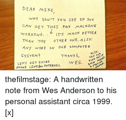 Bmw, Tumblr, and Twitter: DEAR MI KE  N GET THIS FAX MAC HZNE  WORKING. .レITS MUCH BETTER  tHAN THE OTHER ONE. ALSO:  SYSTEM2  THANKS, CA F  ALSO:  LETS GET EXTRA  BMw MAKES  A STATION  vr ES. thefilmstage: A handwritten note from Wes Anderson to his personal assistant circa 1999. [x]