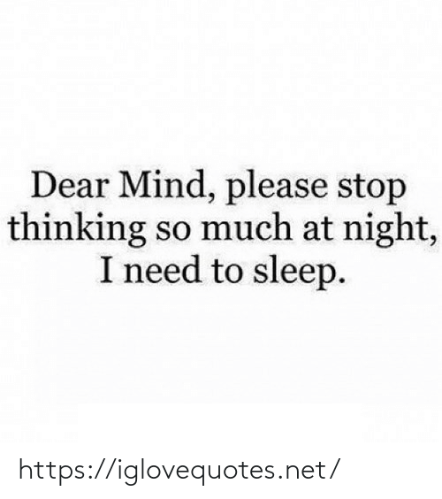 At Night: Dear Mind, please stop  thinking so much at night,  I need to sleep. https://iglovequotes.net/