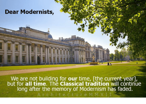 Current Year: Dear Modernists,  We are not building for our time, [the current year,  but for all time. The classical tradition will continue  long after the memory of Modernism has faded.  r c h i t e c t u r e M MEX LI