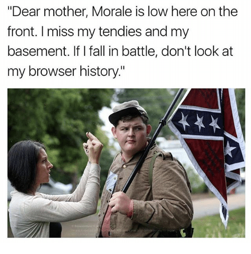 """Fronting: """"Dear mother, Morale is low here on the  front. I miss my tendies and my  basement. If I fall in battle, don't look at  my browser history."""""""