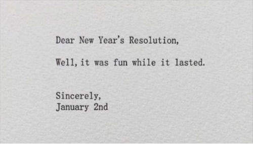 Sincerely, Fun, and Resolution: Dear New Year's Resolution  Well, it was fun while it lasted.  Sincerely,  January 2nd