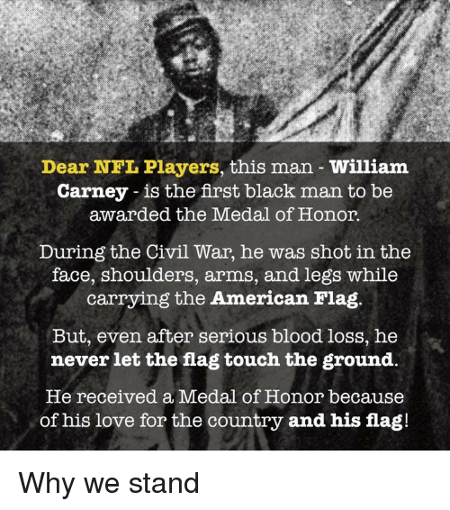 nfl players: Dear NFL Players, this man William  Carney - is the first black man to be  awarded the Medal of Honor.  During the Civil War, he was shot in the  face, shoulders, arms, and legs while  carrying the American Flag.  But, even after serious blood loss, he  never let the flag touch the ground,  He received a Medal of Honor because  of his love for the country and his flag! Why we stand