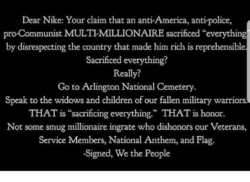 "America, Children, and Memes: Dear Nike: Your claim that an anti America, anti-police,  pro Communist MULTIMILLIONAIRE sacrificed ""everything  by disrespecting the country that made him rich is reprehensible.  Sacrificed everything?  Really?  Go to Arlington National Cemetery  Speak to the widows and children of our fallen military warriors.  THAT is ""sacrificing everything."" THAT is honor.  Not some smug millionaire ingrate who dishonors our Veterans,  Service Members, National Anthem, and Flag  Signed, We the People"
