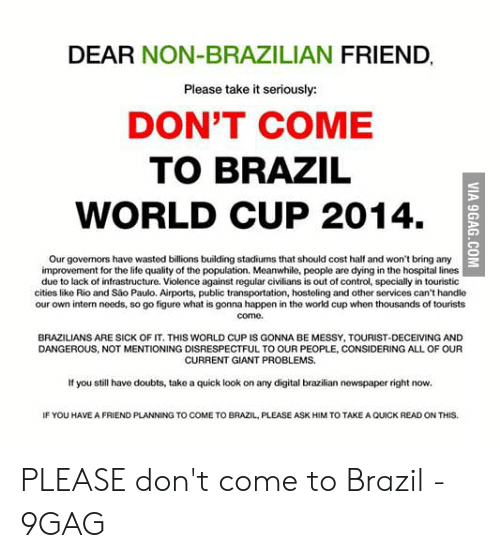 Brazil World Cup: DEAR NON-BRAZILIAN FRIEND  Please take it seriously:  DON'T COME  TO BRAZIL  WORLD CUP 2014.  Our governors have wasted billions building stadiums that should cost half and won't bring any  3  improvement for the life quality of the population. Meanwhile, people are dying in the hospital lines  due to lack of infrastructure. Violence against regular civilians is out of control, specially in touristic  citios like Rio and São Paulo. Airports, public transportation, hosteling and other services can't handle  our own intern needs, so go figure what is gonna happen in the world cup when thousands of tourists  come.  BRAZILIANS ARE SICK OF IT. THIS WORLD CUP IS GONNA BE MESSY, TOURIST-DECEIVING AND  DANGEROUS, NOT MENTIONING DISRESPECTFUL TO OUR PEOPLE, CONSIDERING ALL OF OUR  CURRENT GIANT PROBLEMS  If you still have doubts, take a quick look on any digital brazilian newspaper right now  IF YOU HAVE A FRIEND PLANNING TO COME TO BRAZIL, PLEASE ASK HIM TO TAKE A QUICK READ ON THIS. PLEASE don't come to Brazil - 9GAG
