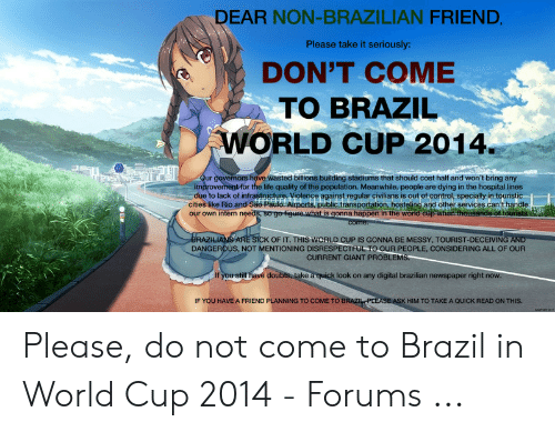 Brazil World Cup: DEAR NON-BRAZILIAN FRIEND  Please take it seriously:  DON'T COME  TO BRAZIL  WORLD CUP 2014  ve wasted bitions building stadiums that should cost half and won't bring any  for the life quality of the population. Meanwhile, people are dying in the hospital lines  due to lack of infrastnicture. Violence against regular civilians is out of control, specially in touristic-  cities like Bio and São-Paulo.Airports, public transportation, hosteling and other services can't handle  im  our own intem needs, so go-figure.what is gonna happen in the wond ct  K OF IT. THIS WORLD CUP IS GONNA BE MESSY, TOURIST-DECEIVING AND  ATE  DANGEROUS, NOT MENTIONING DISRESPECTFUL TO OUR PEOPLE, CONSIDERING ALL OF OUR  CURRENT GIANT PROBLEM  a quick look on any digital brazilian newspaper  right  IF YOU HAVE A FRIEND PLANNING TO COME TO  HIM TO TAKE A QUICK READ ON THIS