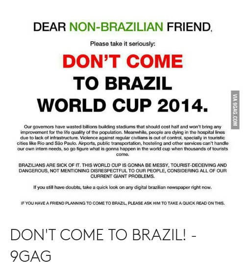 Brazil World Cup: DEAR NON-BRAZILIAN FRIEND  Please take it seriously:  DON'T COME  TO BRAZIL  WORLD CUP 2014  Our governors have wasted billions building stadiums that should cost half and won't bring any  improvement for the life quality of the population. Meanwhile, people are dying in the hospital lines  due to lack of infrastructure. Violence against regular civilians is out of control, specially in touristic  cities like Rio and São Paulo. Airports, public transportation, hosteling and other services can't handle  our own intern needs, so go figure what is gonna happen in the world cup when thousands of tourists  come.  BRAZILIANS ARE SICK OF IT. THIS WORLD CUP IS GONNA BE MESSY, TOURIST-DECEIVING AND  DANGEROUS, NOT MENTIONING DISRESPECTFUL To OUR PEOPLE, CONSIDERING ALL OF OUR  CURRENT GIANT PROBLEMS.  If you still have doubts, take a quick look on any digital brazilian newspaper right now.  IF YOU HAVE A FRIEND PLANNING TO COME TO BRAZIL, PLEASE ASK HIM TO TAKE A QUICK READ ON THIS.  VIA 9GAG.COM DON'T COME TO BRAZIL! - 9GAG