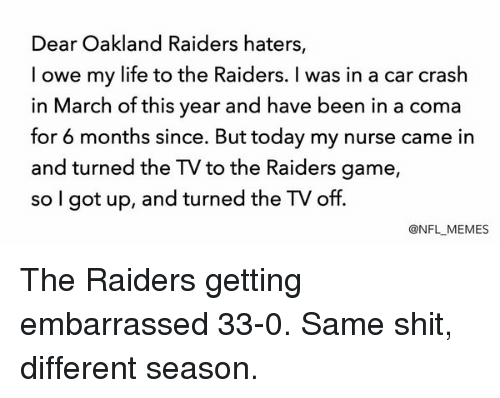 Oakland Raider: Dear Oakland Raiders haters,  I owe my life to the Raiders. was in a car crash  in March of this year and have been in a coma  for 6 months since. But today my nurse came in  and turned the TV to the Raiders game  so I got up, and turned the TV off.  @NFL MEMES The Raiders getting embarrassed 33-0. Same shit, different season.